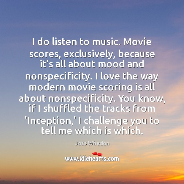 Image, I do listen to music. Movie scores, exclusively, because it's all about