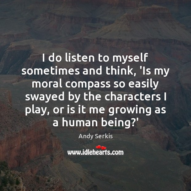 I do listen to myself sometimes and think, 'Is my moral compass Andy Serkis Picture Quote