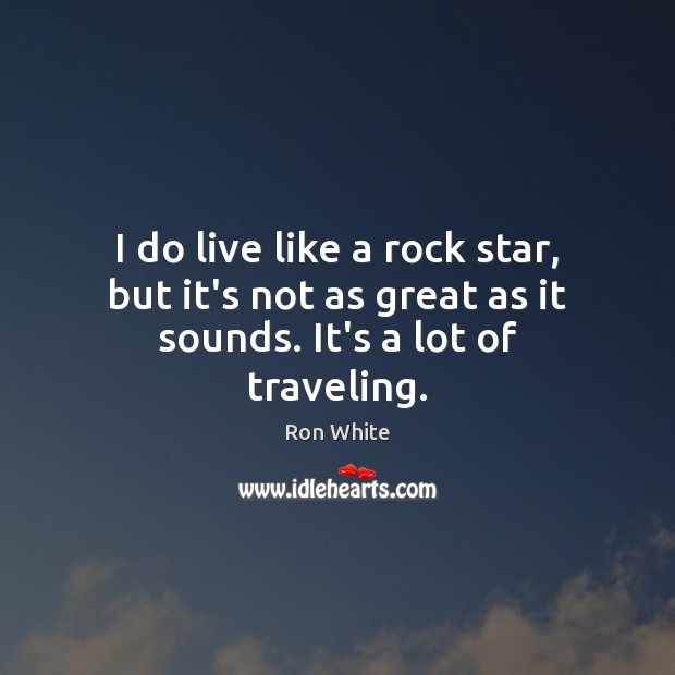 I do live like a rock star, but it's not as great as it sounds. It's a lot of traveling. Ron White Picture Quote