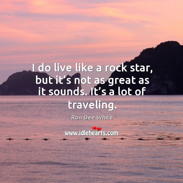 I do live like a rock star, but it's not as great as it sounds. It's a lot of traveling. Image