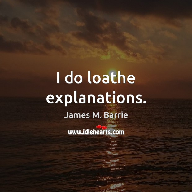 I do loathe explanations. James M. Barrie Picture Quote