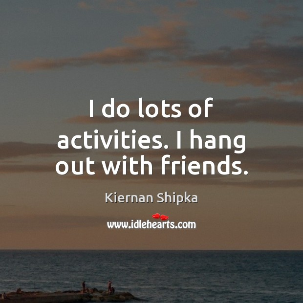 I do lots of activities. I hang out with friends. Image