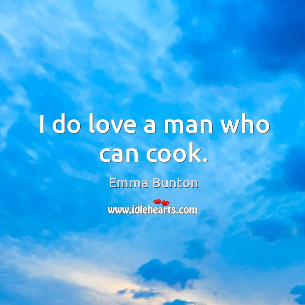 I do love a man who can cook. Emma Bunton Picture Quote