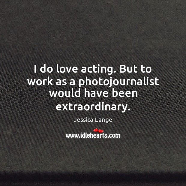 I do love acting. But to work as a photojournalist would have been extraordinary. Jessica Lange Picture Quote