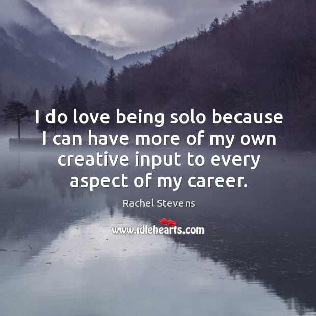 I do love being solo because I can have more of my own creative input to every aspect of my career. Rachel Stevens Picture Quote