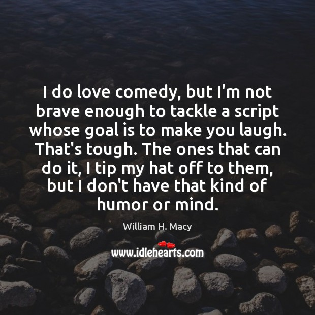 William H. Macy Picture Quote image saying: I do love comedy, but I'm not brave enough to tackle a