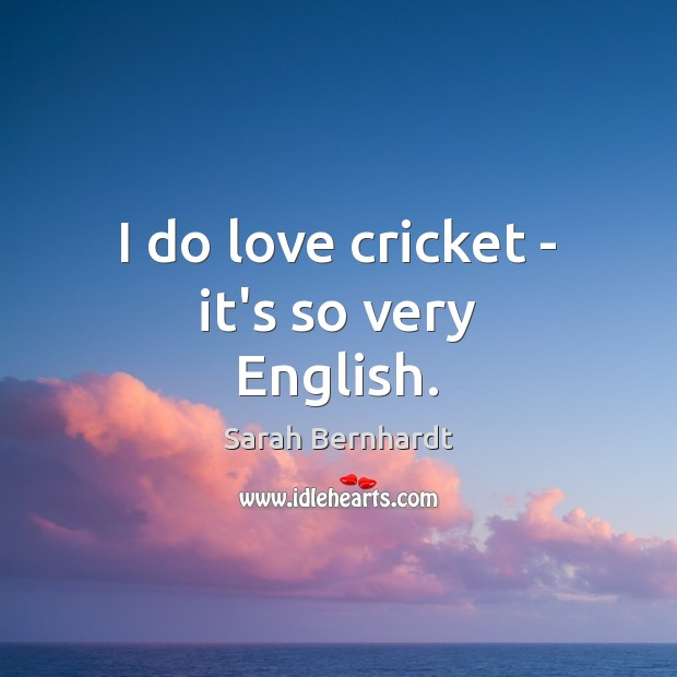 I do love cricket – it's so very English. Sarah Bernhardt Picture Quote