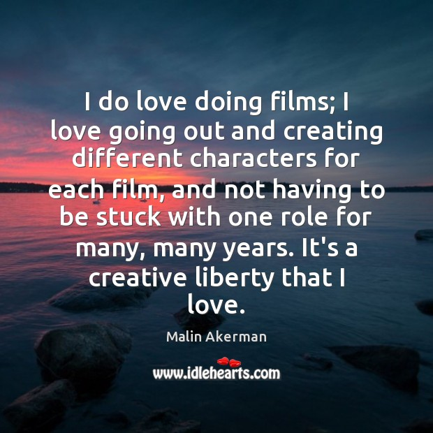 I do love doing films; I love going out and creating different Malin Akerman Picture Quote