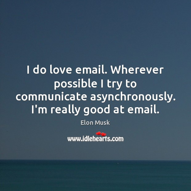 I do love email. Wherever possible I try to communicate asynchronously. I'm Elon Musk Picture Quote