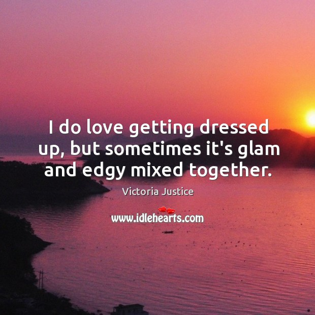 I do love getting dressed up, but sometimes it's glam and edgy mixed together. Victoria Justice Picture Quote