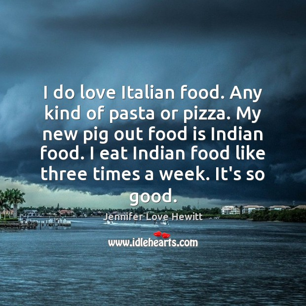 I do love Italian food. Any kind of pasta or pizza. My Jennifer Love Hewitt Picture Quote