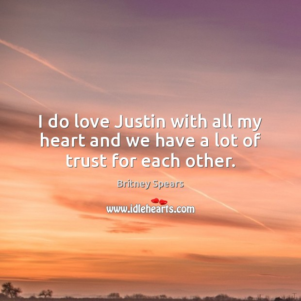 I do love Justin with all my heart and we have a lot of trust for each other. Image