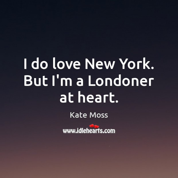 I do love New York. But I'm a Londoner at heart. Kate Moss Picture Quote