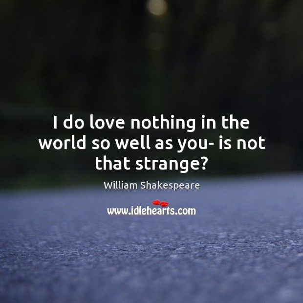 Image, I do love nothing in the world so well as you- is not that strange?