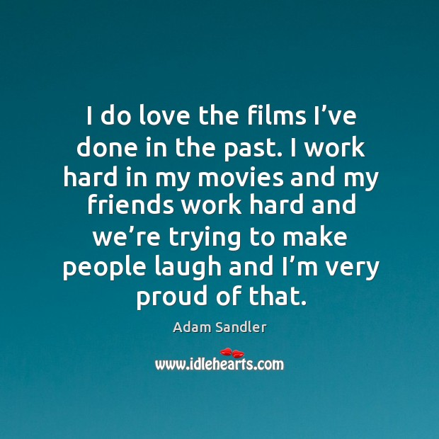 I do love the films I've done in the past. I work hard in my movies and my friends work hard Image
