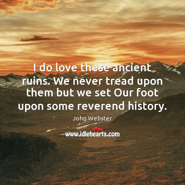 I do love these ancient ruins. We never tread upon them but John Webster Picture Quote