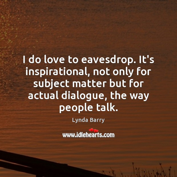 I do love to eavesdrop. It's inspirational, not only for subject matter Image