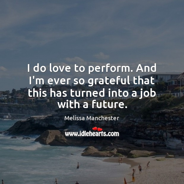 I do love to perform. And I'm ever so grateful that this Melissa Manchester Picture Quote
