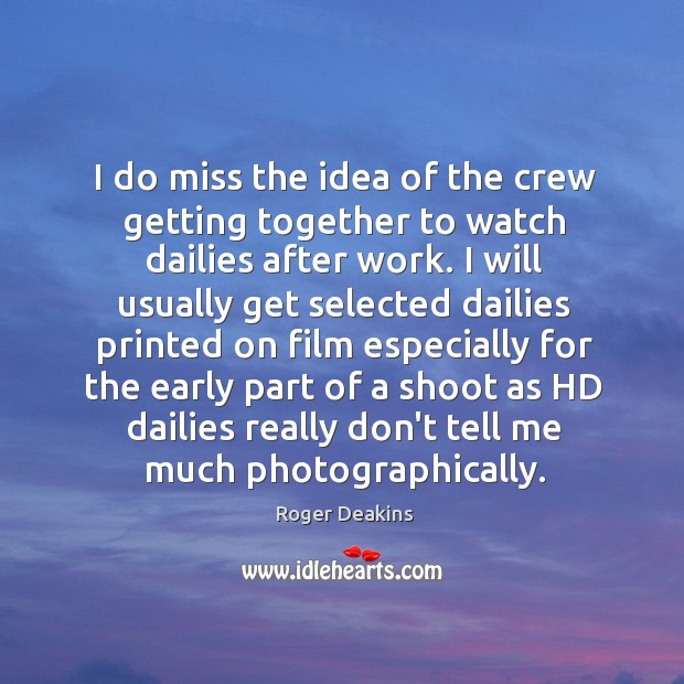 I do miss the idea of the crew getting together to watch Roger Deakins Picture Quote