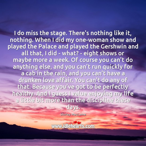 I do miss the stage. There's nothing like it, nothing. When I Shirley MacLaine Picture Quote