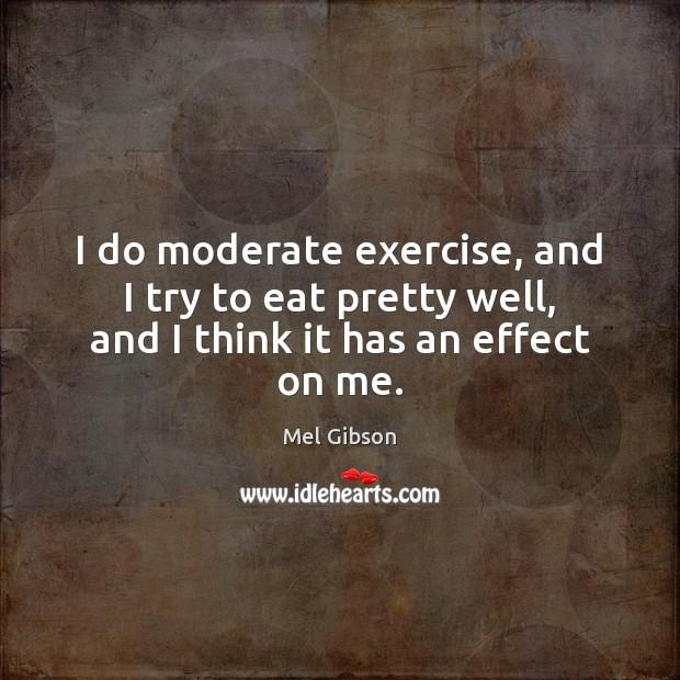 I do moderate exercise, and I try to eat pretty well, and I think it has an effect on me. Image