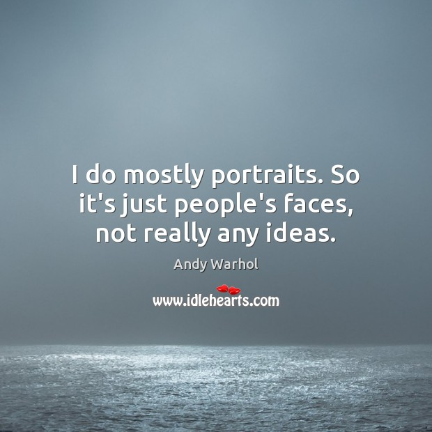 I do mostly portraits. So it's just people's faces, not really any ideas. Image