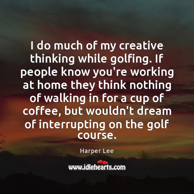 I do much of my creative thinking while golfing. If people know Image