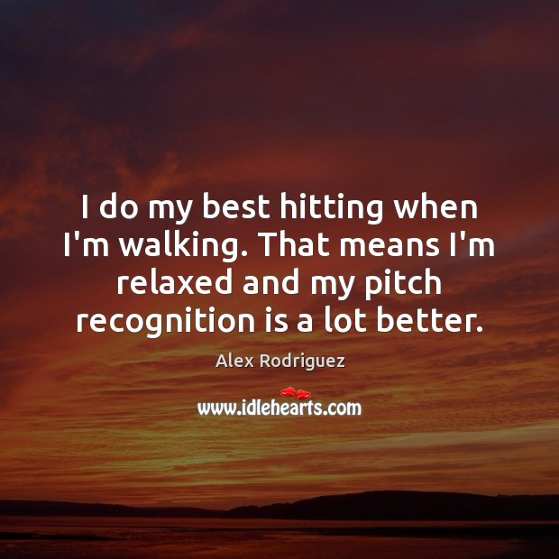 Image, I do my best hitting when I'm walking. That means I'm relaxed