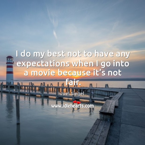 I do my best not to have any expectations when I go into a movie because it's not fair. Image