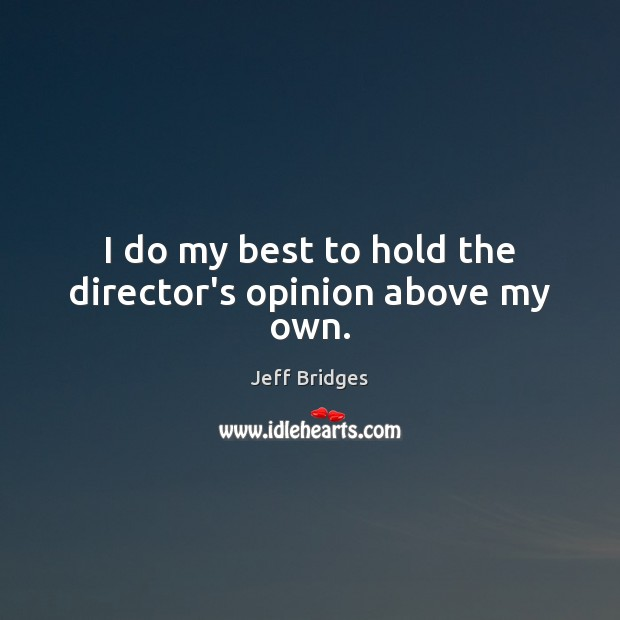I do my best to hold the director's opinion above my own. Jeff Bridges Picture Quote