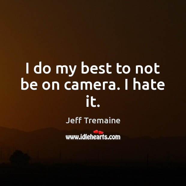 I do my best to not be on camera. I hate it. Hate Quotes Image