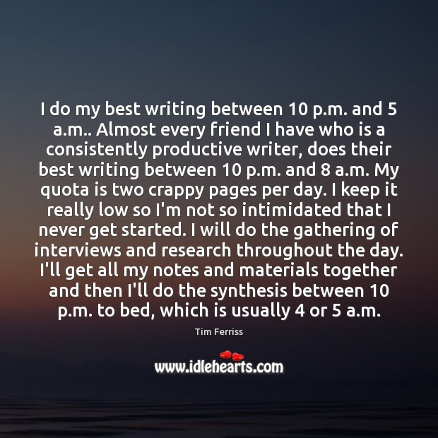 Image, I do my best writing between 10 p.m. and 5 a.m.. Almost