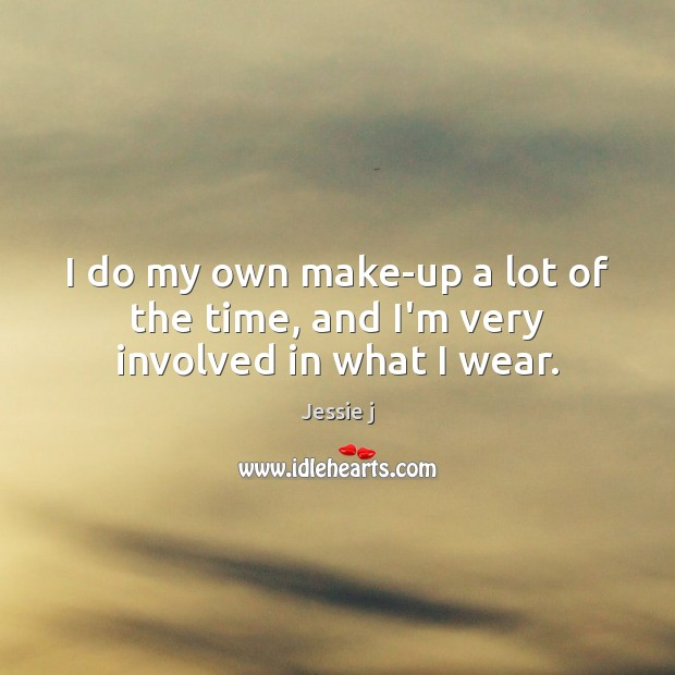 Image, I do my own make-up a lot of the time, and I'm very involved in what I wear.