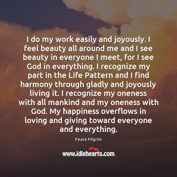 I do my work easily and joyously. I feel beauty all around Peace Pilgrim Picture Quote