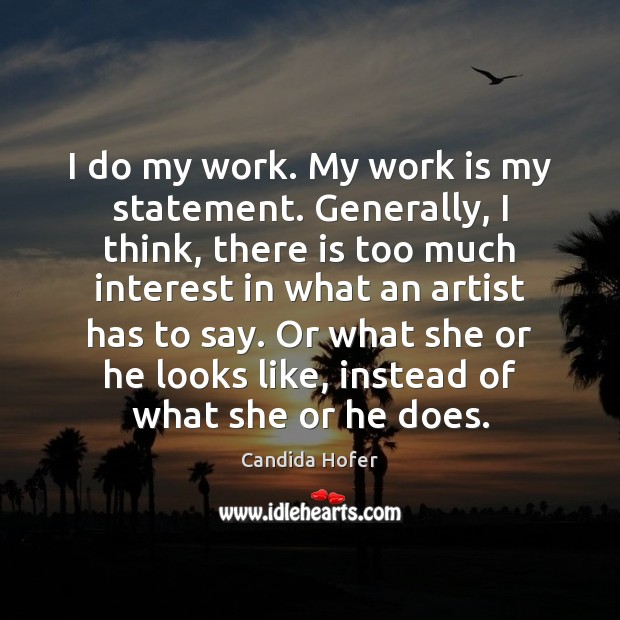 Image, I do my work. My work is my statement. Generally, I think,