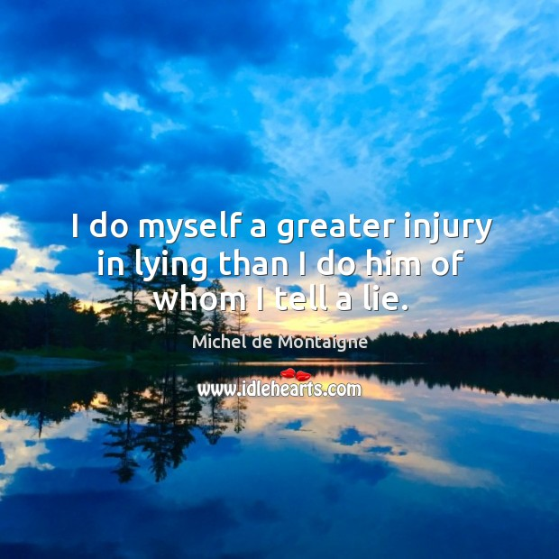 Image, I do myself a greater injury in lying than I do him of whom I tell a lie.