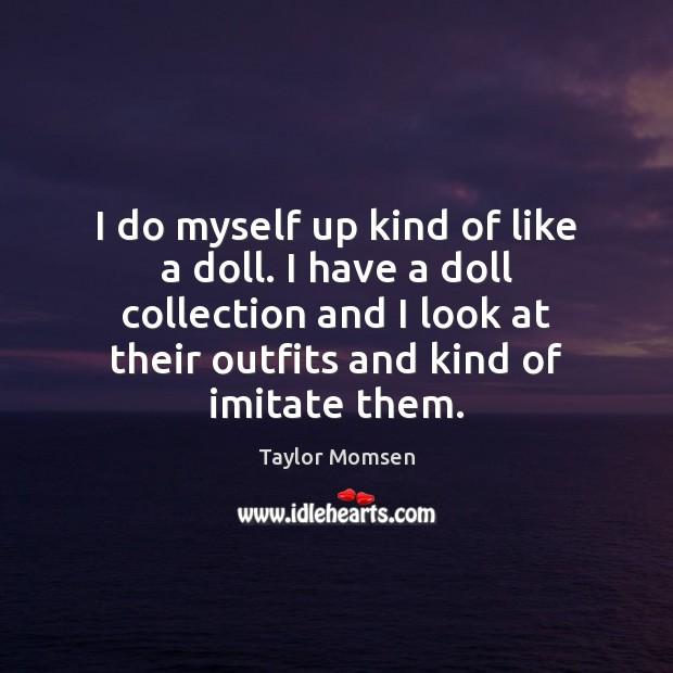 I do myself up kind of like a doll. I have a Image
