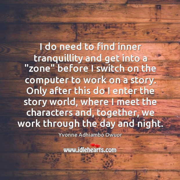 """I do need to find inner tranquillity and get into a """"zone"""" Yvonne Adhiambo Owuor Picture Quote"""