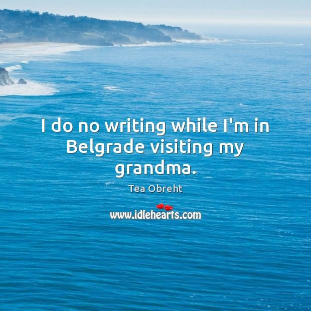 Image, I do no writing while I'm in Belgrade visiting my grandma.
