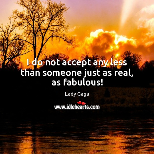 I do not accept any less than someone just as real, as fabulous! Lady Gaga Picture Quote