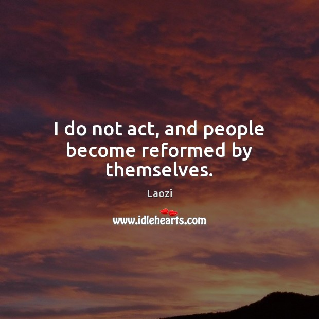 Image, I do not act, and people become reformed by themselves.