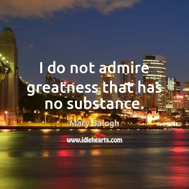 I do not admire greatness that has no substance. Image
