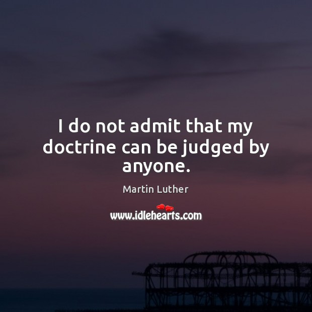 I do not admit that my doctrine can be judged by anyone. Martin Luther Picture Quote