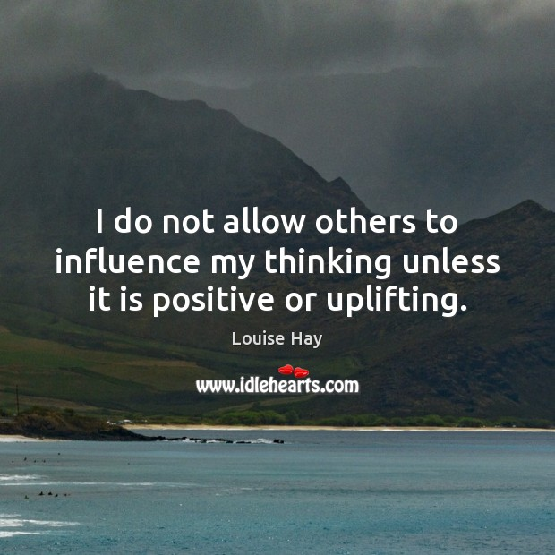 Image, I do not allow others to influence my thinking unless it is positive or uplifting.