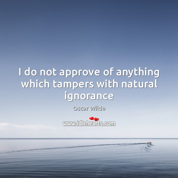 Image, I do not approve of anything which tampers with natural ignorance