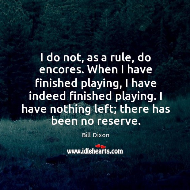 Image, I do not, as a rule, do encores. When I have finished playing, I have indeed finished playing.