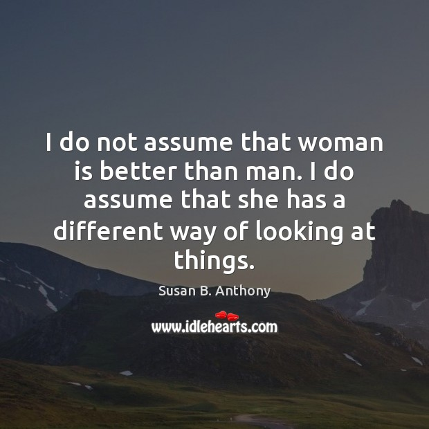 I do not assume that woman is better than man. I do Image