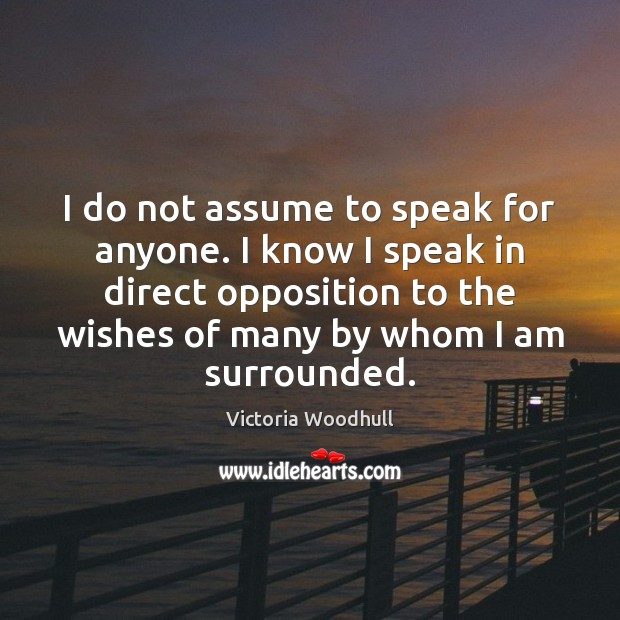 I do not assume to speak for anyone. I know I speak Victoria Woodhull Picture Quote