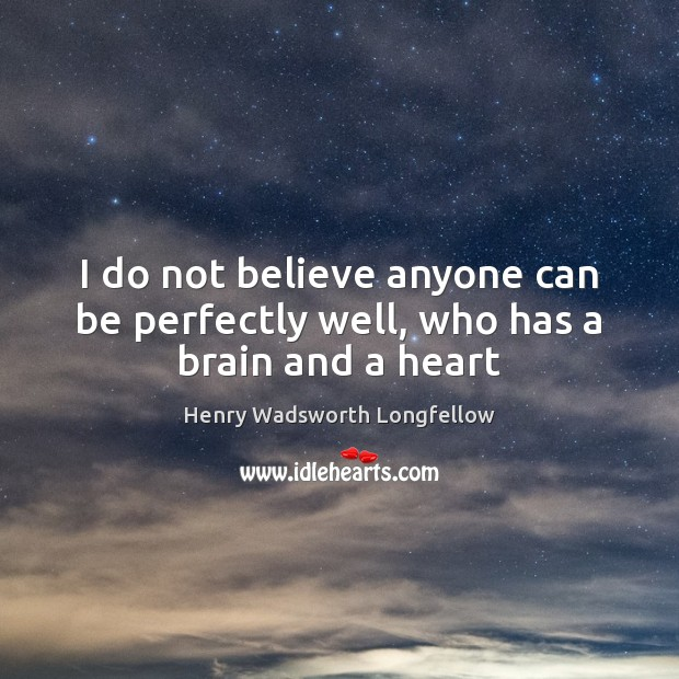 I do not believe anyone can be perfectly well, who has a brain and a heart Image