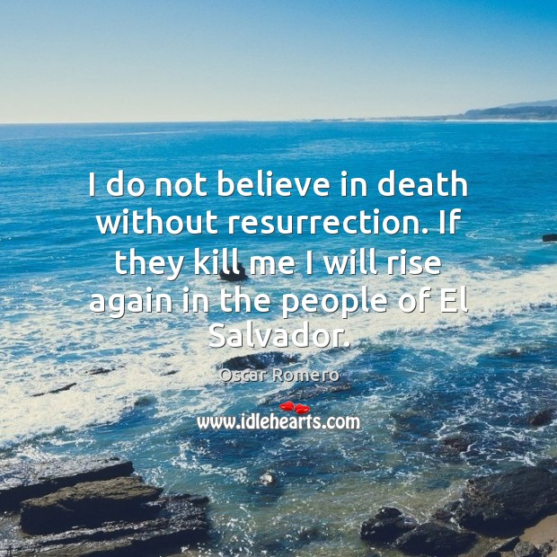 I do not believe in death without resurrection. If they kill me Oscar Romero Picture Quote